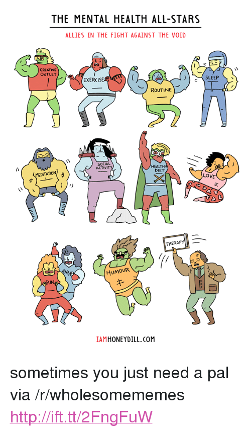 """Love, Exercise, and Http: THE MENTAL HEALTH ALL-STARS  ALLIES IN THE FIGHT AGAINST THE VOID  CREATIVE  OUTLET  SLEEP 、  EXERCISE  ROUTINE  SOCIAL  ACTIVITY  HEALT  DIET  LOVE  THERAPY  57  HuMOUR  IAMHONEYDILL.COM <p>sometimes you just need a pal via /r/wholesomememes <a href=""""http://ift.tt/2FngFuW"""">http://ift.tt/2FngFuW</a></p>"""