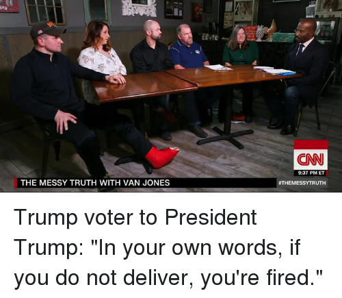 """Memes, Vans, and 🤖: THE MESSY TRUTH WITH VAN JONES  (CNN  9:37 PM ET  ATHEMESSYTRUTH Trump voter to President Trump:   """"In your own words, if you do not deliver, you're fired."""""""