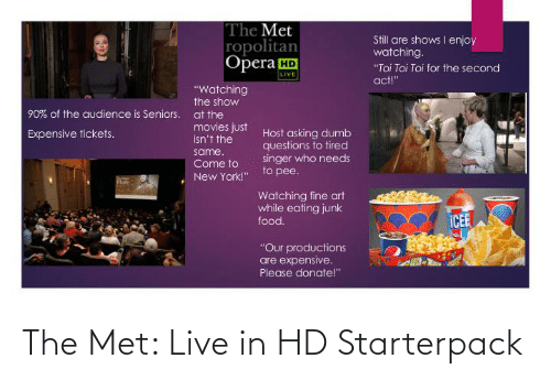 "Dumb, Food, and Movies: The Met  ropolitan  Opera HD  Still are shows I enjoy  watching.  ""Toi Toi Toi for the second  LIVE  act!""  ""Watching  the show  90% of the audience is Seniors.  at the  movies just  isn't the  Host asking dumb  questions to tired  singer who needs  to pee.  Expensive tickets.  same.  Come to  New York!""  late  Watching fine art  while eating junk  ICEE  food.  ""Our productions  are expensive.  Please donate!"" The Met: Live in HD Starterpack"