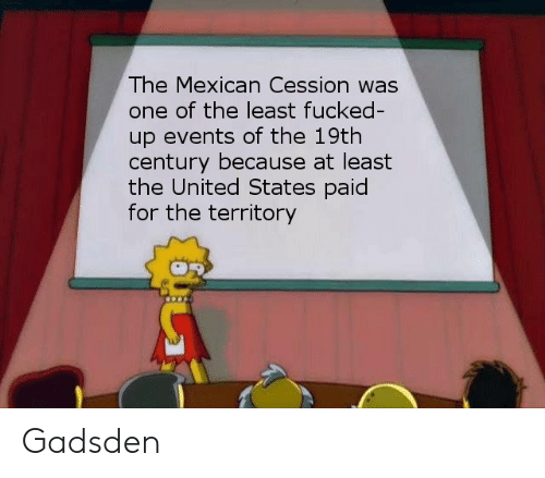 History, United, and Mexican: The Mexican Cession was  one of the least fucked  up events of the 19th  century because at least  the United States paid  for the territory Gadsden