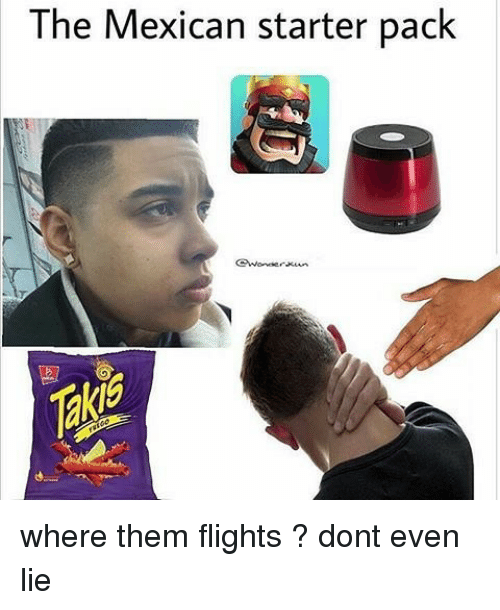 the mexican starter pack where them flights dont even 16612471 the mexican starter pack where them flights ? dont even lie meme,Mexican Memes