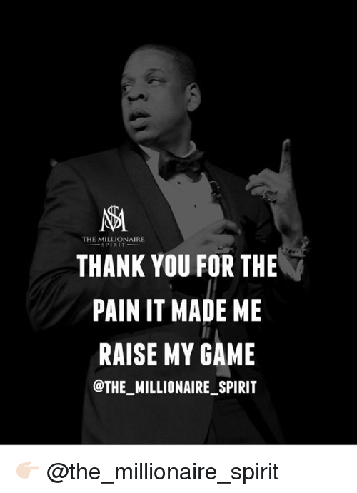 Memes, 🤖, and Millionaire: THE MILLIONAIRE  SPIRIT  THANK YOU FOR THE  PAIN IT MADE ME  RAISE MY GAME  @THE MILLIONAIRE SPIRIT 👉🏻 @the_millionaire_spirit