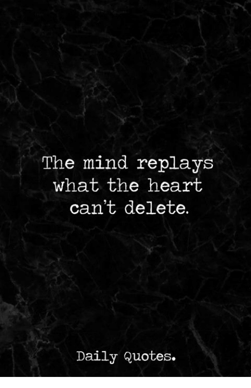 The Mind Replays What The Heart Cant Delete Daily Quotes Heart