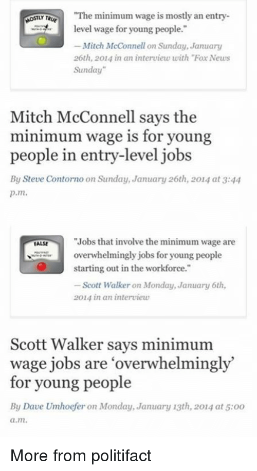 "Memes, Mondays, and News: ""The minimum wage is mostly an entry  MOSTLY Te  level wage for young people.""  Mitch McConnell on Sunday, January  26th, 2014 in an interview with ""Fox News  Sunday""  Mitch McConnell says the  minimum wage is for young  people in entry-level jobs  By Steve Contorno on Sunday, January 26th, 2014 at 3:44  p.m.  ""Jobs that involve the minimum wage are  FALSE  overwhelmingly jobs for young people  starting out in the workforce.""  Scott Walker on Monday, January 6th,  2014 in an interview  Scott Walker says minimum  wage jobs are overwhelmingly  for young people  By Dave Umhoefer on Monday, January 13th, 2014 at 5:oo  a.m. More from politifact"
