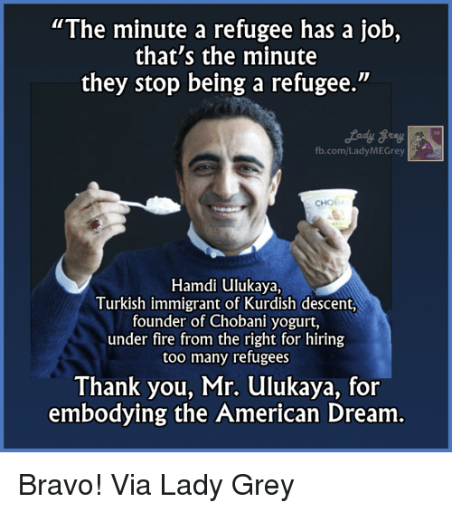 "Memes, Thank You, and American: ""The minute a refugee has a job,  that's the minute  they stop being a refugee.""  fb.com/Lady MEGrey  CHOE  Hamdi ulukaya,  Turkish immigrant of Kurdish descent,  founder of Chobani yogurt,  under fire from the right for hiring  too many refugees  Thank you, Mr. ulukaya, for  embodying the American Dream Bravo!  Via Lady Grey"