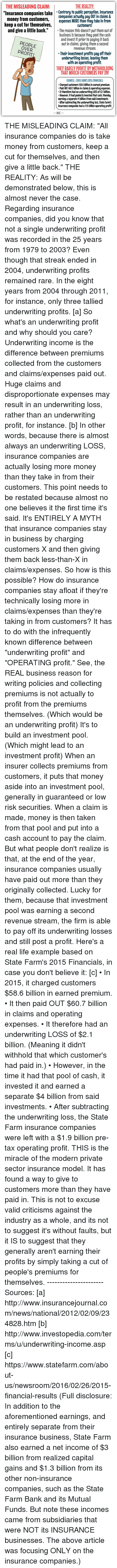 """Dank, Life, and Money: THE MISLEADING CLAIM:  THE REALITY  """"Insurance companies take  Contrary to public perception insurance  money from customers,  companies actually pay OUT in claims &  expenses MORE than they take in from  keep a cut for themselves,  customers!  and give a little back  The reason this doesn't put them out of  business is because they pool the cash  and invest it prior to paying it back  outin claims, giving them a second  OVER  revenue stream.  Their investment profits pay off their  underwriting losses, leaving them  with an operating profit.  THAT WHICH CUSTOMERS PAY IN!  exAMPLE-STATE FARMS 2015 FINANCIALS:  Charged customers $58.6 billion in earned premium.  Paid OUT $60.7 billion in claims& operating expenses.  therefore had an underwriting LOSS of$21 billion.  However, it had pooled& invested that cash, thereby  earning a separate $4 billion from said investments.  After subtracting the underwriting loss. State Farm's  insurance companies had a $1.9 billion operating profit.  WAC THE MISLEADING CLAIM: """"All insurance companies do is take money from customers, keep a cut for themselves, and then give a little back.""""  THE REALITY: As will be demonstrated below, this is almost never the case.   Regarding insurance companies, did you know that not a single underwriting profit was recorded in the 25 years from 1979 to 2003? Even though that streak ended in 2004, underwriting profits remained rare. In the eight years from 2004 through 2011, for instance, only three tallied underwriting profits. [a]  So what's an underwriting profit and why should you care?  Underwriting income is the difference between premiums collected from the customers and claims/expenses paid out. Huge claims and disproportionate expenses may result in an underwriting loss, rather than an underwriting profit, for instance. [b] In other words, because there is almost always an underwriting LOSS, insurance companies are actually losing more money than they take in from their """