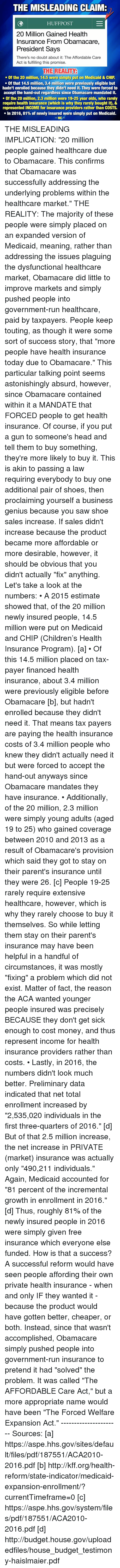 """Dank, Absurdism, and 🤖: THE MISLEADING CLAIMR  HUFF POST  20 Million Gained Health  Insurance From Obamacare,  President Says  There's no doubt about it: The Affordable Care  Act is fulfilling this promise.  THE REALITY  Of the 20 million, 14.5 were simply put on Medicaid & CHIP  Of that 14.5 million, 3.4 million were previously eligible but  hadn't enrolled because they didn't need it. They were forced to  accept the hand-out regardless since Obamacare mandated it.  Of the 20 million, 2.3 million were 19-25 year olds, who rarely  require health insurance (which is why they rarely bought it), &  represented INCOME for insurance providers rather than COSTS.  In 2016, 81% of newly insured were simply put on Medicaid.  WAC THE MISLEADING IMPLICATION: """"20 million people gained healthcare due to Obamacare. This confirms that Obamacare was successfully addressing the underlying problems within the healthcare market.""""  THE REALITY: The majority of these people were simply placed on an expanded version of Medicaid, meaning, rather than addressing the issues plaguing the dysfunctional healthcare market, Obamacare did little to improve markets and simply pushed people into government-run healthcare, paid by taxpayers.  People keep touting, as though it were some sort of success story, that """"more people have health insurance today due to Obamacare."""" This particular talking point seems astonishingly absurd, however, since Obamacare contained within it a MANDATE that FORCED people to get health insurance. Of course, if you put a gun to someone's head and tell them to buy something, they're more likely to buy it. This is akin to passing a law requiring everybody to buy one additional pair of shoes, then proclaiming yourself a business genius because you saw shoe sales increase. If sales didn't increase because the product became more affordable or more desirable, however, it should be obvious that you didn't actually """"fix"""" anything.   Let's take a look at the numbers:  • A 2015 e"""