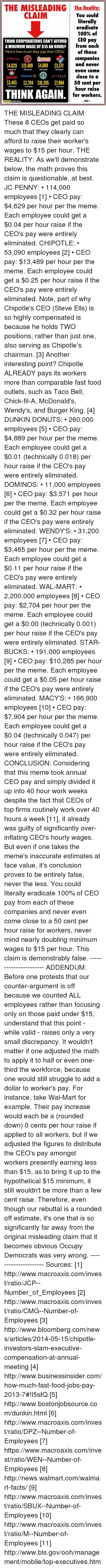 50 Cent, Burger King, and Chick-Fil-A: THE MISLEADING The Realitya  CLAIM  You could  literally  eradicate  100% of  THINK CORPORATIONS CANTAFFORD  CEO pay  AMINIMUM WAGE OF $15 AN HOUR? from each  of these  Here's how much they pay their CEOs:  (O  JCPenney  companies  and never  $4,629 $13,489 $4889 $3571  PER HOUR  PER HOUR  PER HOUR  PER HOUR  even come  KABUA  close to a  Wendys Walmart  $3,465 $2,704 $10,285 $7904  50 cent per  PER HOUR  PER HOUR  PER HOUR  PER HOUR  hour raise  THINK AGAIN  for workers.  WAC  OCCUPY DEMOCRATS THE MISLEADING CLAIM: These 8 CEOs get paid so much that they clearly can afford to raise their worker's wages to $15 per hour.   THE REALITY: As we'll demonstrate below, the math proves this claim is questionable, at best.  JC PENNY: • 114,000 employees [1] • CEO pay: $4,629 per hour per the meme. Each employee could get a $0.04 per hour raise if the CEO's pay were entirely eliminated.   CHIPOTLE: • 53,090 employees [2] • CEO pay: $13,489 per hour per the meme. Each employee could get a $0.25 per hour raise if the CEO's pay were entirely eliminated.   Note, part of why Chipotle's CEO (Steve Ells) is so highly compensated is because he holds TWO positions, rather than just one, also serving as Chipotle's chairman. [3]  Another interesting point? Chipotle ALREADY pays its workers more than comparable fast food outlets, such as Taco Bell, Chick-fil-A, McDonald's, Wendy's, and Burger King. [4]  DUNKIN DONUTS: • 260,000 employees [5] • CEO pay: $4,889 per hour per the meme. Each employee could get a $0.01 (technically 0.018) per hour raise if the CEO's pay were entirely eliminated.   DOMINOS: • 11,000 employees [6] • CEO pay: $3,571 per hour per the meme. Each employee could get a $0.32 per hour raise if the CEO's pay were entirely eliminated.   WENDY'S: • 31,200 employees [7] • CEO pay: $3,465 per hour per the meme. Each employee could get a $0.11 per hour raise if the CEO's pay were entirely eliminated.   WAL-MART: • 2,200,000 employees [8