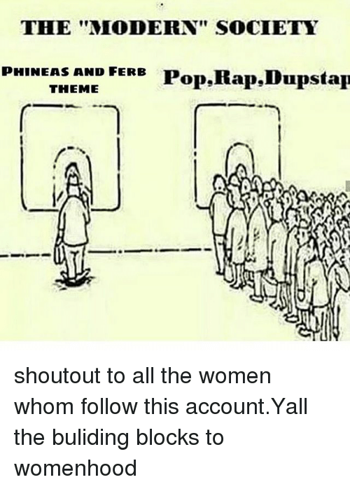 "Memes, Pop, and Rap: THE ""MODERN"" SOCIETY  PHINEAS AND FERB  Pop,Rap,Dupstap  THEME shoutout to all the women whom follow this account.Yall the buliding blocks to womenhood"