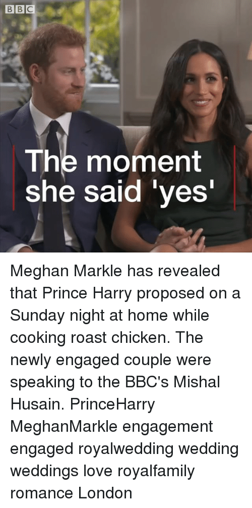 Love, Memes, and Prince: The moment  she said ves Meghan Markle has revealed that Prince Harry proposed on a Sunday night at home while cooking roast chicken. The newly engaged couple were speaking to the BBC's Mishal Husain. PrinceHarry MeghanMarkle engagement engaged royalwedding wedding weddings love royalfamily romance London