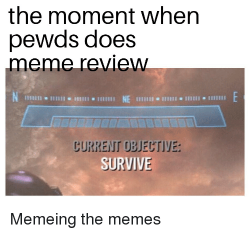 Meme, Memes, and Review: the moment when  pewds does  meme review  NE  CURRENT OBJECTIVE  SURVIVE