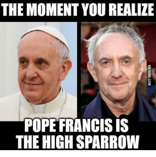The Moment You Realize Pope Francis Is The High Sparrow Sparrow