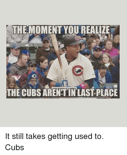 Mlb, Cubs, and The Moment You Realize: THE MOMENT YOU REALIZE  THE CUBS ARENTINEAST PLACE It still takes getting used to.  Cubs