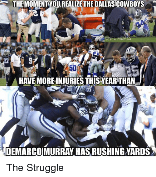 Dallas Cowboys, DeMarco Murray, and Dallas Cowboys: THE MOMENT YOU REALIZE THE DALLAS COWBOYS  @NFL MEME  50  AHAVE MORE INJURIES THISYEARTHAN  DEMARCO MURRAY HAS RUSHINGYARDS The Struggle