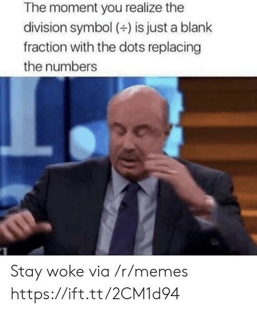 Memes, The Division, and Blank: The moment you realize the  division symbol () is just a blank  fraction with the dots replacing  the numbers Stay woke via /r/memes https://ift.tt/2CM1d94