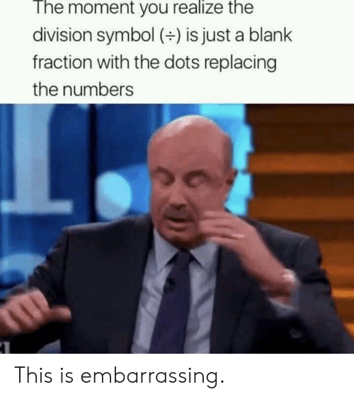 The Division, Blank, and Division: The moment you realize the  division symbol () is just a blank  fraction with the dots replacing  the numbers This is embarrassing.