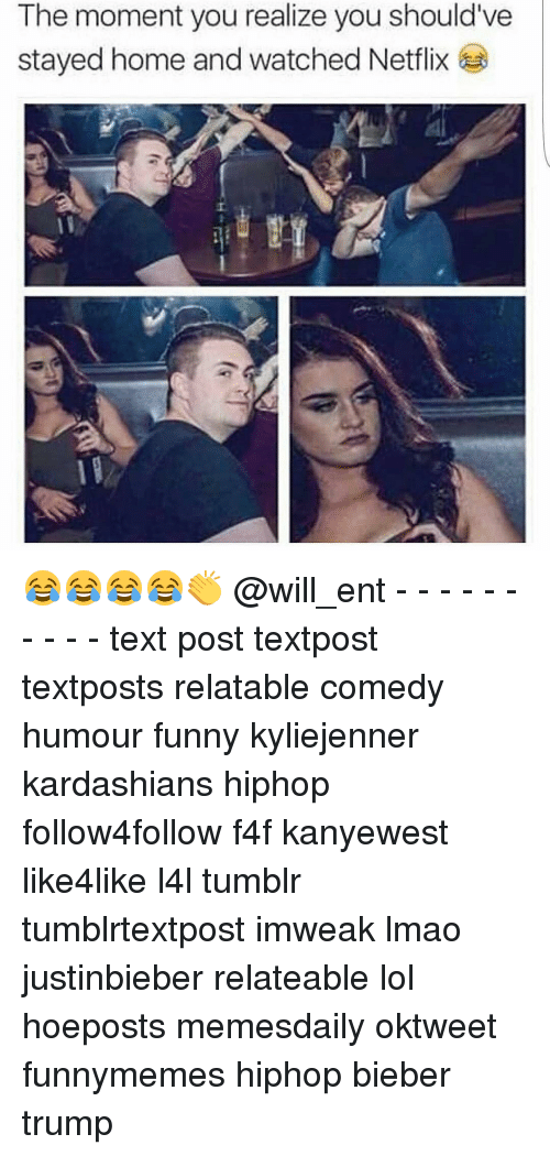 Funny, Kardashians, and Lmao: The moment you realize you should've  stayed home and watched Netflix 😂😂😂😂👏 @will_ent - - - - - - - - - - text post textpost textposts relatable comedy humour funny kyliejenner kardashians hiphop follow4follow f4f kanyewest like4like l4l tumblr tumblrtextpost imweak lmao justinbieber relateable lol hoeposts memesdaily oktweet funnymemes hiphop bieber trump