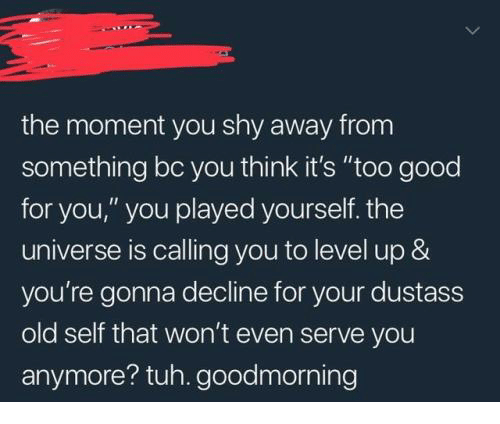 """Good for You, Good, and Old: the moment you shy away from  something bc you think it's """"too good  for you,"""" you played yourself. thee  universe is calling you to level up &  you're gonna decline for your dustass  old self that won't even serve you  anymore? tuh. goodmorning"""