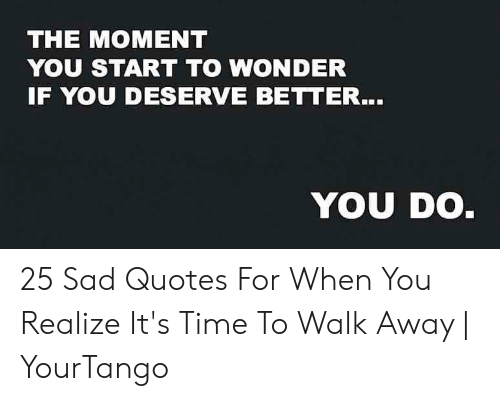 The MOMENT YOU START TO WONDER IF YOU DESERVE BETTER YOU DO ...
