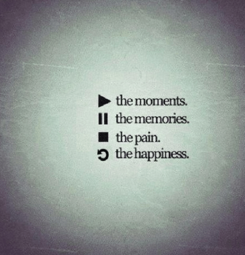 Happiness, Pain, and Memories: the moments.  Il the memories  the pain.  O the happiness