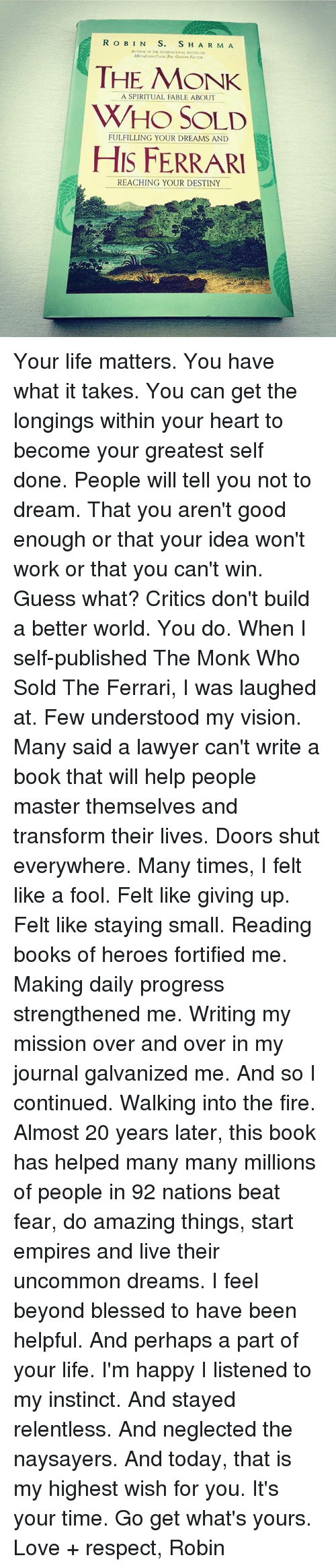 Blessed, Books, and Destiny: THE MONK  WHO SOLD  HIS FERRARI  A SPIRITUAL FABLE ABOUT  FULFILLING YOUR DREAMS AND  REACHING YOUR DESTINY Your life matters. You have what it takes. You can get the longings within your heart to become your greatest self done. People will tell you not to dream. That you aren't good enough or that your idea won't work or that you can't win. Guess what? Critics don't build a better world. You do. When I self-published The Monk Who Sold The Ferrari, I was laughed at. Few understood my vision. Many said a lawyer can't write a book that will help people master themselves and transform their lives. Doors shut everywhere. Many times, I felt like a fool. Felt like giving up. Felt like staying small. Reading books of heroes fortified me. Making daily progress strengthened me. Writing my mission over and over in my journal galvanized me. And so I continued. Walking into the fire. Almost 20 years later, this book has helped many many millions of people in 92 nations beat fear, do amazing things, start empires and live their uncommon dreams. I feel beyond blessed to have been helpful. And perhaps a part of your life. I'm happy I listened to my instinct. And stayed relentless. And neglected the naysayers. And today, that is my highest wish for you. It's your time. Go get what's yours. Love + respect, Robin
