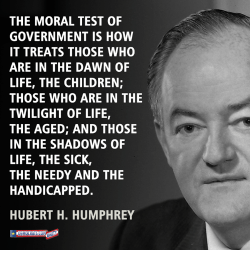 Children, Life, and Memes: THE MORAL TEST OF  GOVERNMENT IS HOW  IT TREATS THOSE WHO  ARE IN THE DAWN OF  LIFE, THE CHILDREN;  THOSE WHO ARE IN THE  TWILIGHT OF LIFE,  THE AGED; AND THOSE  IN THE SHADOWS OF  LIFE, THE SICK,  THE NEEDY AND THE  HANDICAPPED.  HUBERT H. HUMPHREY