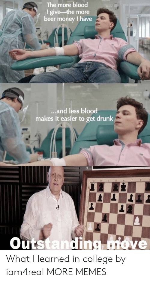 Beer, College, and Dank: The more blood  1 give the more  beer money I have  ...and less blood  makes it easier to get drunk  Outstanding move What I learned in college by iam4real MORE MEMES