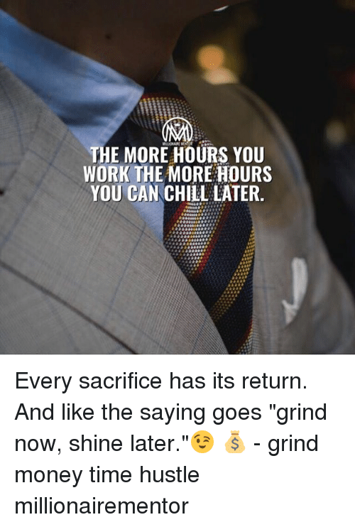 "Chill, Memes, and Money: THE MORE HOURS YOU  WORK THE MORE HOURS  YOU CAN CHILL LATER. Every sacrifice has its return. And like the saying goes ""grind now, shine later.""😉 💰 - grind money time hustle millionairementor"