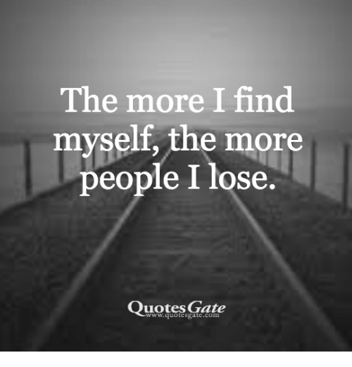 The More I Find Myself The More People I Lose Quotes Gate Quotes