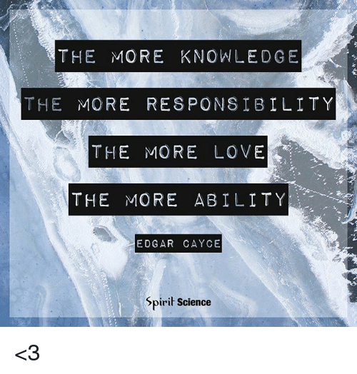 The MORE KNOWLEDGE THE MORE RESPONSIBILITY THE MORE LOVE THE