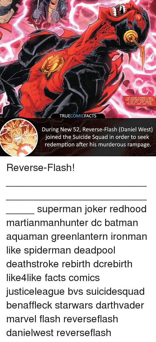 Batman, Facts, and Joker: THE MORE POWERI HAD  THE FURTHER BACK IN TME  CAN G0. AND THESE  PROPLEe ARE UST FUEL  TRUECOMICFACTS  During New 52, Reverse-Flash (Daniel West)  joined the Suicide Squad in order to seek  redemption after his murderous rampage. Reverse-Flash! ⠀_______________________________________________________ superman joker redhood martianmanhunter dc batman aquaman greenlantern ironman like spiderman deadpool deathstroke rebirth dcrebirth like4like facts comics justiceleague bvs suicidesquad benaffleck starwars darthvader marvel flash reverseflash danielwest reverseflash