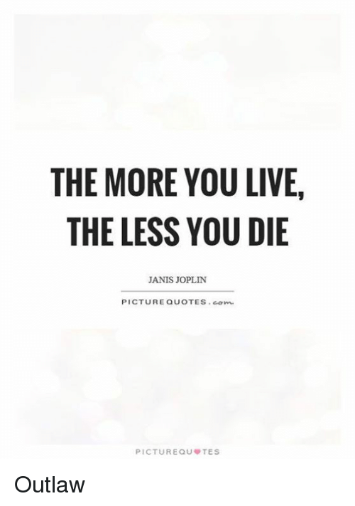 The MORE YOU LIVE THE LESS YOU DIE JANIS JOPLIN PICTURE QUOTES Com Magnificent Janis Joplin Quotes