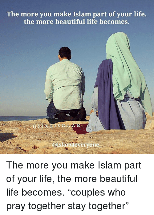 """Beautiful, Life, and Memes: The more you make Islam part of your life,  the more beautiful life becomes.  @islamdeveryone The more you make Islam part of your life, the more beautiful life becomes. """"couples who pray together stay together"""""""