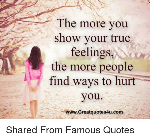 The More You Show Your True Feelings The More People Find Ways To