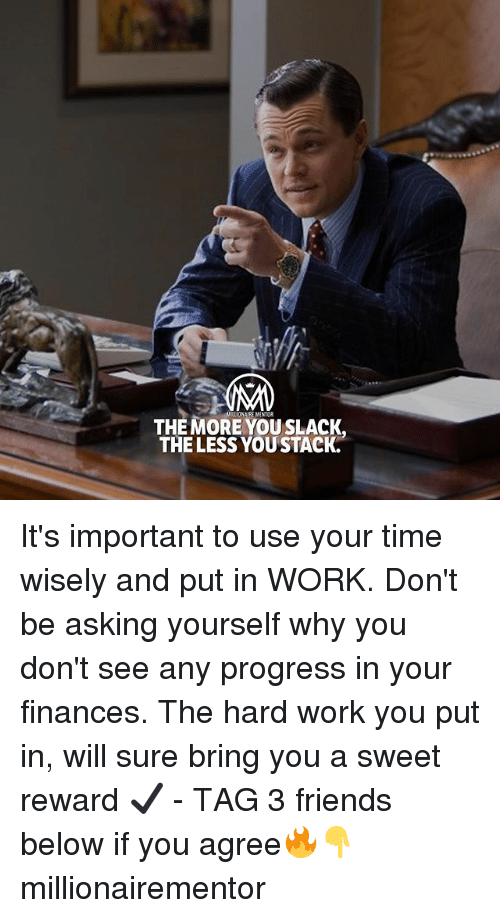 Friends, Memes, and Work: THE MORE YOUSLACK.  THE LESS YOUSTACK. It's important to use your time wisely and put in WORK. Don't be asking yourself why you don't see any progress in your finances. The hard work you put in, will sure bring you a sweet reward ✔️ - TAG 3 friends below if you agree🔥👇 millionairementor