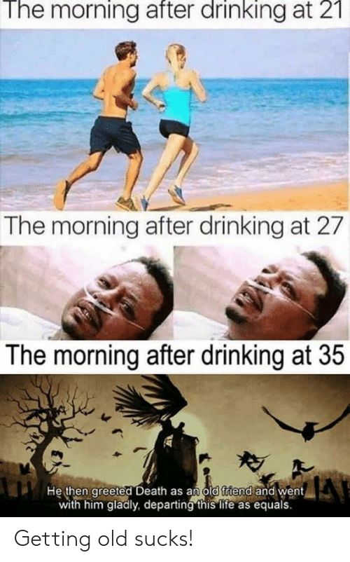 Drinking, Life, and Death: The  morning  after  drinking  21  at  The morning after drinking at 27  The morning after drinking at 35  He then greeted Death as an old triend and went  with him gladly, departing this life as equals Getting old sucks!