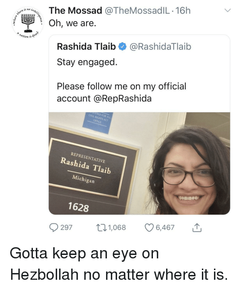Michigan, Office, and Hezbollah: The Mossad @TheMossadIL 16h  : Oh, we are  nation is  Rashida Tlaib@RashidaTlaib  Stay engaged  Please follow me on my official  account @RepRashida  STICE FOR ALL  CIVIL RIGHTS ACT  OFFICE  REPRESENTATIVE  Rashida Tlaib  Michigan  1628