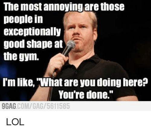 """Gym, Memes, and Annoyed: The most annoying are those  people in  exceptionally  good shape at  the gym.  I'm like, what are you doing here?  You're done.""""  AG COM/GAG 5611585 LOL"""