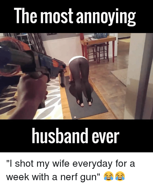 "Dank, Guns, and Husband: The most annoying  husband ever ""I shot my wife everyday for a week with a nerf gun"" 😂😂"