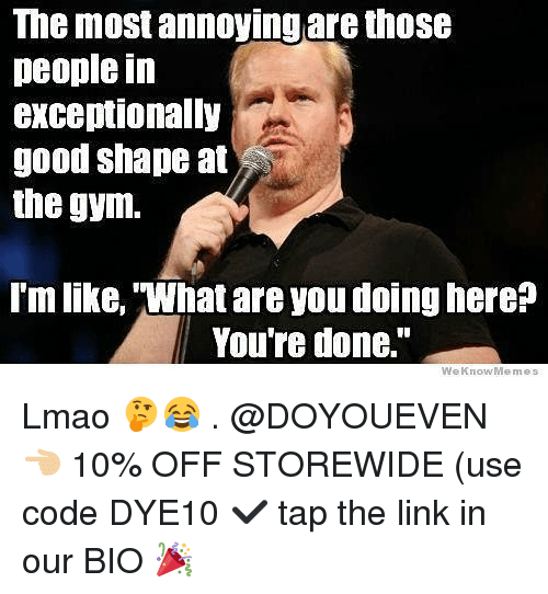 "Gym, Lmao, and Good: The most annoyingare those  people in  exceptionally  good shape at  the gym.  l'm like, What are you doing here?  You're done.""  We KnowMemes Lmao 🤔😂 . @DOYOUEVEN 👈🏼 10% OFF STOREWIDE (use code DYE10 ✔️ tap the link in our BIO 🎉"