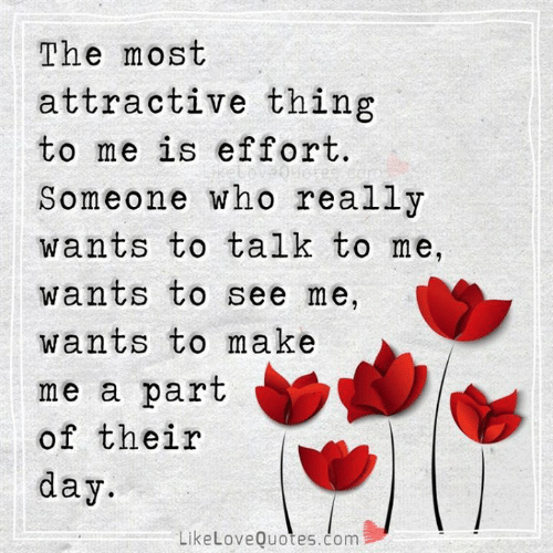 Memes, 🤖, and Com: The most  attractive thing  to me is effort.  Someone who really  wants to talk to me  wants to see me,  wants to make  me a part  of their  day.  LikeLoveQuotes.čom