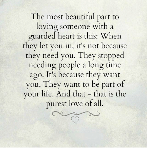 Beautiful, Life, and Love: The most beautiful part to  loving someone with a  guarded heart is this: Whe  they let you in, it's not because  they need you. They stopped  needing people a long time  ago. It's because they want  you. They want to be part of  your life. And that - that is the  purest love of all