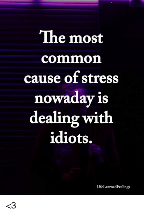Memes, Common, and 🤖: The most  common  cause of stress  nowaday is  dealing with  idiots.  LifeLearnedFeelings <3