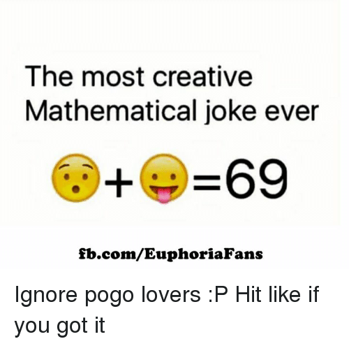 The Most Creative Mathematical Joke Ever 69 Fbcomeuphoriafans Ignore Pogo Lovers P Hit Like If You Got It Meme On Me Me