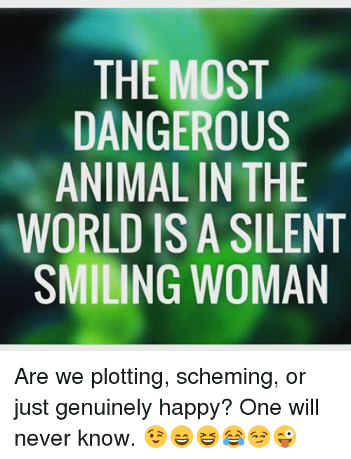 9c3889e7d The MOST DANGEROUS ANIMAL IN THE WORLD IS a SILENT SMILING WOMAN Are ...