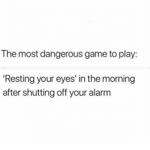 Dank, Alarm, and Game: The most dangerous game to play:  'Resting your eyes' in the morning  after shutting off your alarm