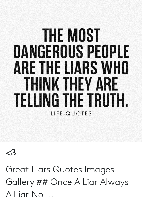 The MOST DANGEROUS PEOPLE ARE THE LIARS WHO THINK THEY ARE ...