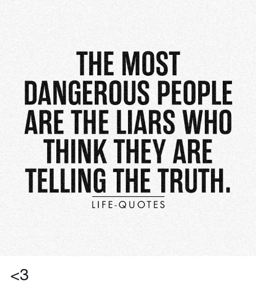 The MOST DANGEROUS PEOPLE ARE THE LIARS WHO THINK THEY ARE TELLING Adorable The Truth Of Life Quotes