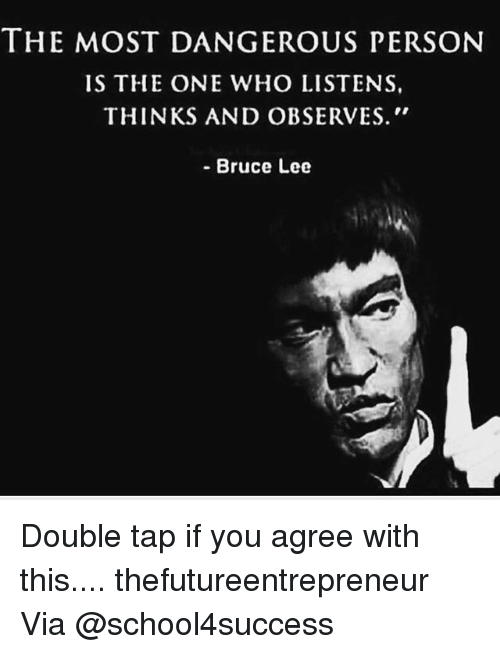 "Memes, Bruce Lee, and 🤖: THE MOST DANGEROUS PERSON  IS THE ONE WHO LISTENS,  THINKS AND OBSERVES.""  - Bruce Lee Double tap if you agree with this.... thefutureentrepreneur Via @school4success"