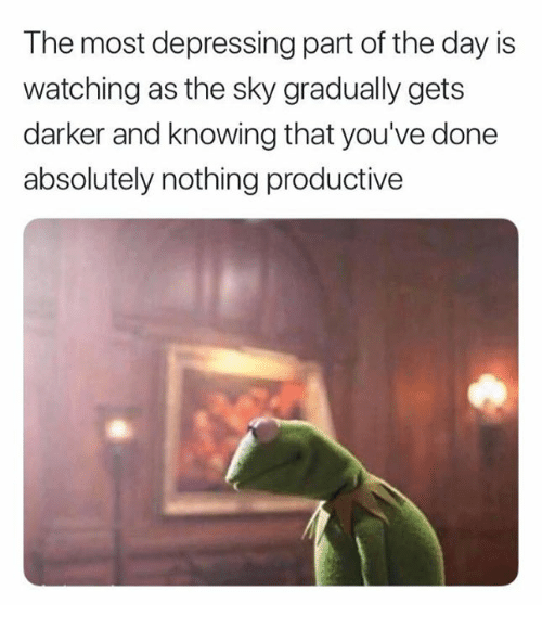 Relationships, Sky, and Knowing: The most depressing part of the day is  watching as the sky gradually gets  darker and knowing that you've done  absolutely nothing productive